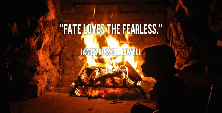 Fate loves the fearless. - James Russell Lowell at Lifehack QuotesMore great quotes at http://quotes.lifehack.org/by-author/james-russell-lowell/