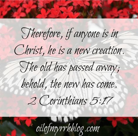 Therefore if anyone is in Christ he is a new creation 2 Corinthians 5:17