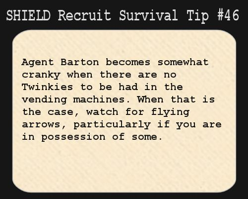 S.H.I.E.L.D. Recruit Survival Tip #46:Agent Barton becomes somewhat cranky when there are no Twinkies to be had in the vending machines. When that is the case, watch for flying arrows, particularly if you are in possession of some.  [Suggested by askclint]