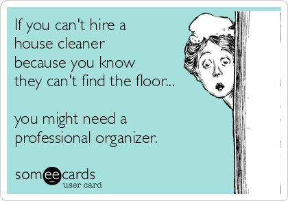 If you can't hire a house cleaner because you know they can't find the floor... you might need a professional organizer.