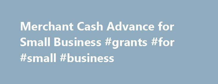 Merchant Cash Advance for Small Business #grants #for #small #business http://bank.nef2.com/merchant-cash-advance-for-small-business-grants-for-small-business/  #business cash advance # Get the Funding You Need to Grow Your Business You know that sales are coming and the revenue you need is right around the corner but, in order to grow your business, you need funding now. We get it, and we can help. With us, you can get a merchant cash advance for small business growth that leverages future…