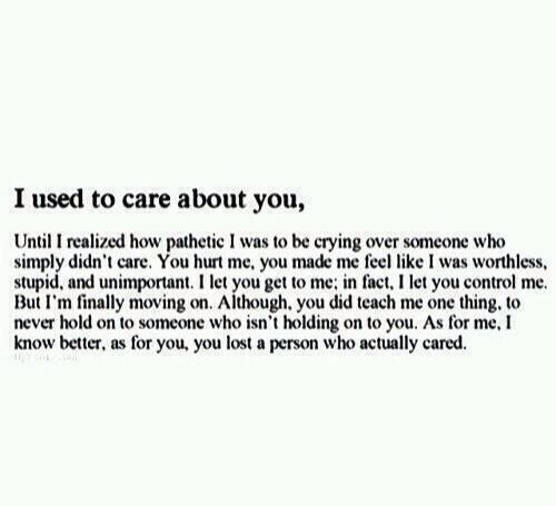 i used to care about you, until i realized how pathetic i was to be crying over someone who simply didn't care. you hurt me, you made me feel like i was worthless, stupid, and unimportant. i let you get to me; in fact i let you control me. but i'm finally moving on. although you did teach me one thing: to never hold on to someone who isn't holding on to you. as for me, i know better. as for you, you lost a person who actually cared.