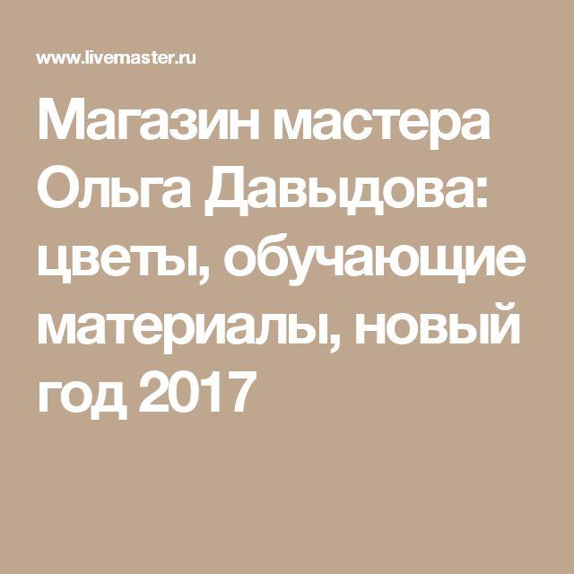 Магазин мастера Ольга Давыдова: цветы, обучающие материалы, новый год 2017