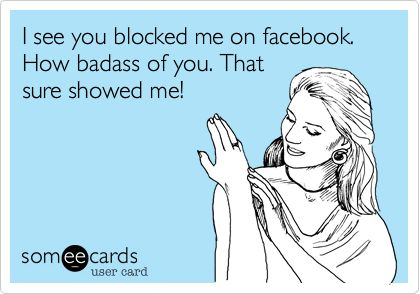 I see you blocked me on facebook. How badass of you. That sure showed me!