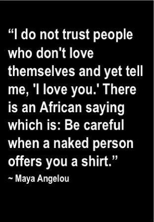 Maya Angelou Quote I Do Not Trust People Who Dont Love Themselves And Yet Tell Me I Love You There Is An African Saying Which Is Be Careful When A