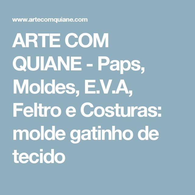 ARTE COM QUIANE -  Paps, Moldes, E.V.A, Feltro e Costuras: molde gatinho de tecido