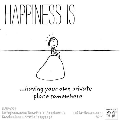 Happiness is ...having your own private place somewhere.