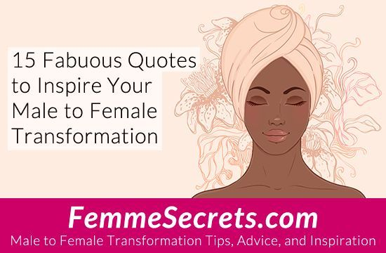15 Fabulous Quotes to Inspire Your Male to Female Transformation: http://feminizationsecrets.com/15-quotes-male-to-female-transformation/