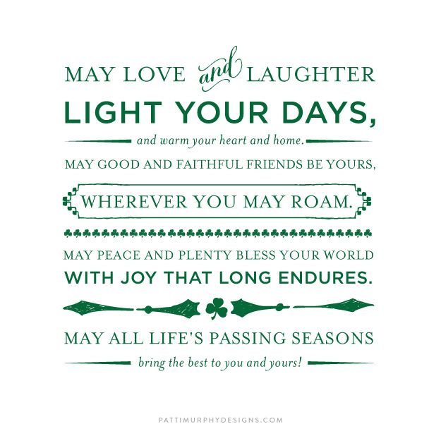 Irish Blessing   may love and laughter light your days and warm your heart and home. may good and faithful friends be yours wherever you may roam. may peace and plenty bless your world with joy that long endures. may all life's passing seasons bring the best to you and yours