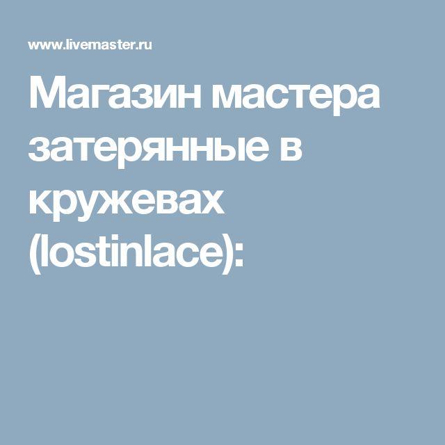 Магазин мастера затерянные в кружевах (lostinlace):