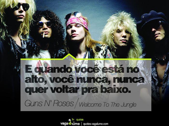 """""""E quando você está no alto, você nunca, nunca quer voltar pra baixo."""" - Welcome To The Jungle (Guns N' Roses)      Source: vagalume.com.br"""