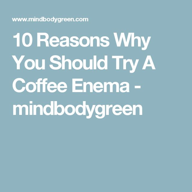 10 Reasons Why You Should Try A Coffee Enema - mindbodygreen