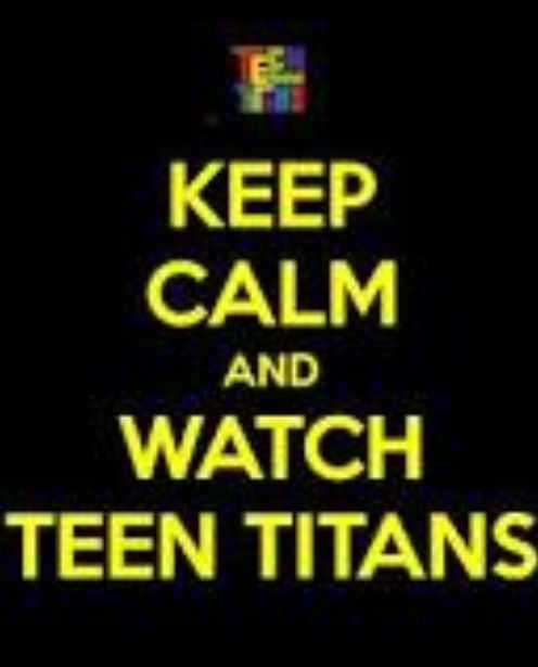 "Best ""keep calm"" I have ever seen. AND TRUST ME I WILL STILL BE WAC+TCHING TEEN TITANS!"