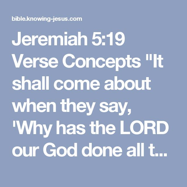 "Jeremiah 5:19  Verse Concepts  ""It shall come about when they say, 'Why has the LORD our God done all these things to us?' then you shall say to them, 'As you have forsaken Me and served foreign gods in your land, so you will serve strangers in a land that is not yours.'"
