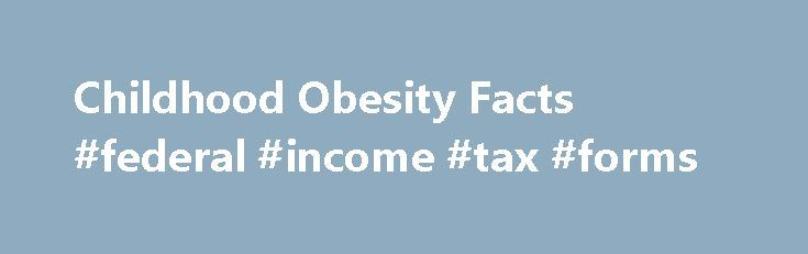 Childhood Obesity Facts #federal #income #tax #forms http://income.nef2.com/childhood-obesity-facts-federal-income-tax-forms/  #income statistics # Childhood Obesity Facts Prevalence of Childhood Obesity in the United States, 2011-2012 Childhood obesity is a serious problem in the United States. Despite recent declines in the prevalence among preschool-aged children, obesity among children is still too high. For children and adolescents aged 2-19 years, the prevalence of obesity has remained…
