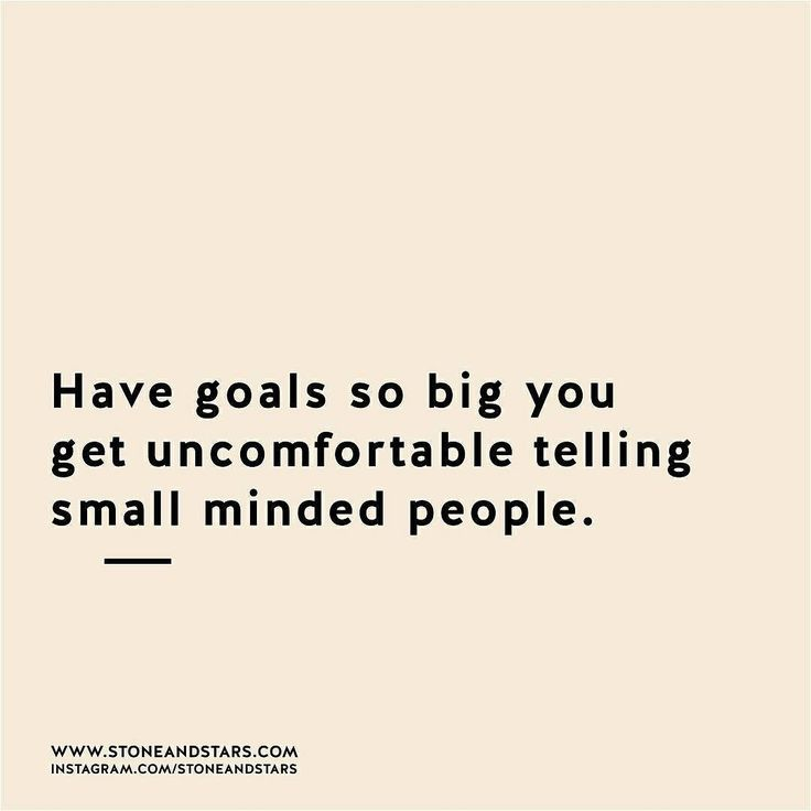 Have goals so big you get uncomfortable telling small minded people.