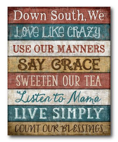 Down South, we love like crazy, use our manners, say Grace, sweeten our tea, listen to Mama, live simply, and count our blessings