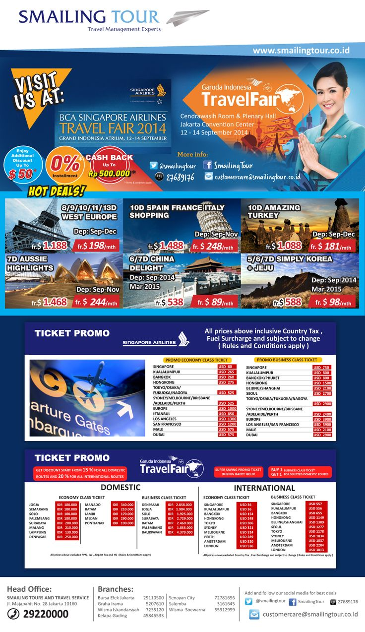 Visit Us at:  GARUDA INDONESIA TRAVEL FAIR Jakarta Convention Center 12-14 September 2014  BCA-SINGAPORE AIRLINES TRAVEL FAIR Grand Indonesia 12-14 September 2014  ENJOY Additional Discount up to USD 50  CASH BACK up to Rp 500,000  and 0% Installment*  For More Info: (021) 2922 0000 email: customercare@smailingtour.co.id  SMAILING TOUR HEAD OFFICE Jl. Majapahit No 28, Jakarta Pusat Visit our website: www.smailingtour.co.id  *Terms & Conditions Apply