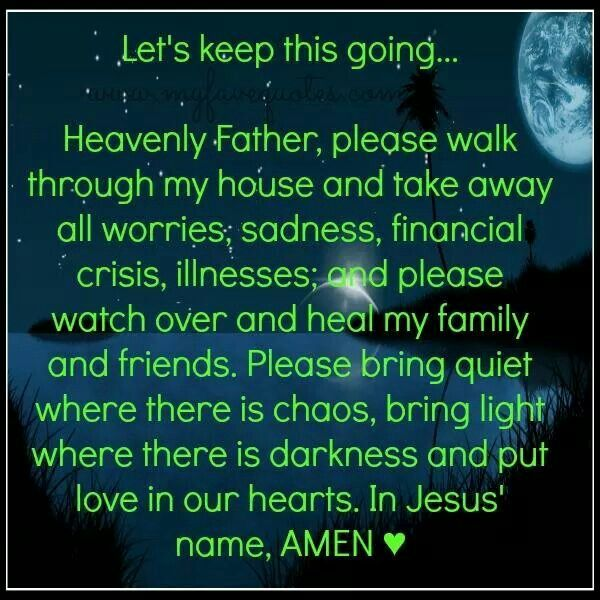 Heavenly Father, please walk through my house and take away all worries, sadness, financial crisis, illnesses; and please watch over and heal my family and friends. Please bring quiet where there is chaos, bring light where there is darkness and put love in our hearts. In Jesus name. Amen