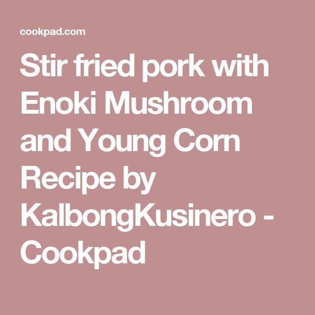 Stir fried pork with Enoki Mushroom and Young Corn Recipe by KalbongKusinero - Cookpad