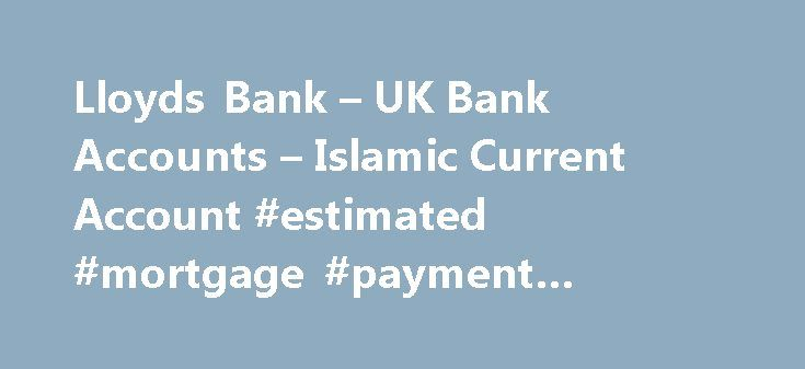 Lloyds Bank – UK Bank Accounts – Islamic Current Account #estimated #mortgage #payment #calculator http://mortgages.remmont.com/lloyds-bank-uk-bank-accounts-islamic-current-account-estimated-mortgage-payment-calculator/  #islamic mortgage # Lloyds Bank Current Account Islamic Account Important legal information Lloyds Bank plc. Registered Office: 25 Gresham Street, London EC2V 7HN. Registered in England and Wales no. 2065 Lloyds Bank plc is authorised by the Prudential Regulation Authority ……