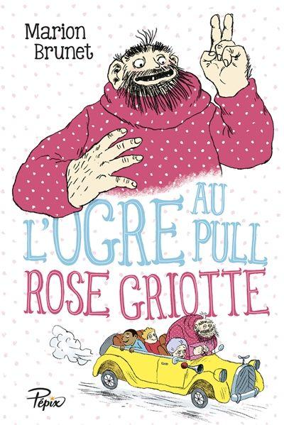 L'ogre au pull rose griotte / Marion Brunet. - Sarbacane (Pépix), 2015
