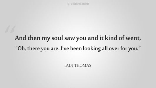 "Love quote by Iain Thomas ""And then my soul saw you and it kind of went, 'Oh, there you are. I've been looking all over you.""   #iainthomas #lovequotes #positivesaurus #positivewords"