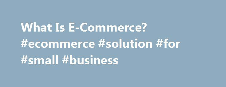 What Is E-Commerce? #ecommerce #solution #for #small #business http://colorado-springs.remmont.com/what-is-e-commerce-ecommerce-solution-for-small-business/  # What Is E-Commerce? Are you thinking about starting a business where you sell your products online? If so, then you ll be joining the millions of entrepreneurs who have carved out a niche in the world of e-commerce. At its core, e-commerce refers to the purchase and sale of goods and/or services via electronic channels such as the…