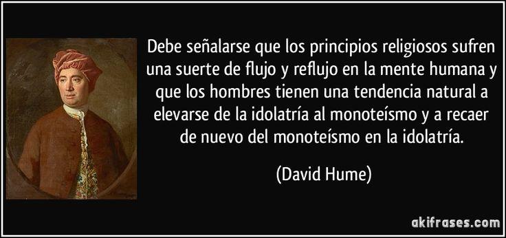 Debe señalarse que los principios religiosos sufren una suerte de flujo y reflujo en la mente humana y que los hombres tienen una tendencia natural a elevarse de la idolatría al monoteísmo y a recaer de nuevo del monoteísmo en la idolatría. (David Hume)