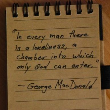 In every man there is a loneliness, a chamber into which only God can enter. - George MacDonald