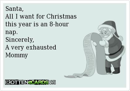 Santa, All I want for Christmas this year is an 8-hournap.Sincerely, A very exhausted Mommy