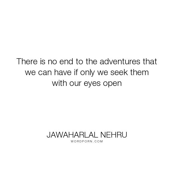 """Jawaharlal Nehru - """"There is no end to the adventures that we can have if only we seek them with our..."""". quotes"""