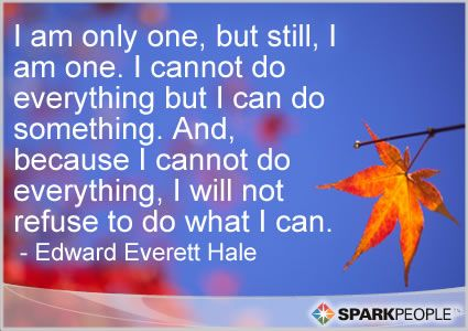 I am only one, but still, I am one. I cannot do everything but I can do something. And, because I cannot do everything, I will not refuse to do what I can.