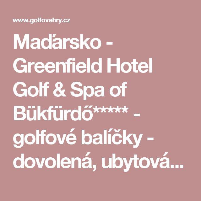 Maďarsko - Greenfield Hotel Golf & Spa of Bükfürdő***** - golfové balíčky - dovolená, ubytování, hotel, golfový pobyt