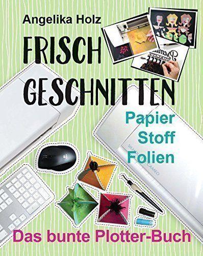 Frisch Geschnitten - Das bunte Plotter-Buch von Angelika ... http://www.amazon.de/dp/300050768X/ref=cm_sw_r_pi_dp_Yasixb0VBR0BJ