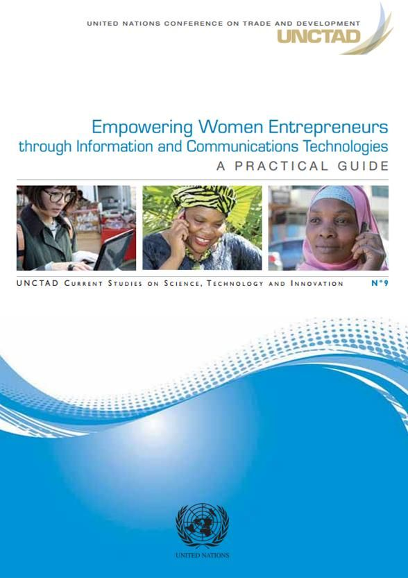 Empowering Women Entrepreneurs through Information and Communications Technologies : a practical guide (EBOOK) http://unctad.org/en/PublicationsLibrary/dtlstict2013d2_en.pdf Empowering women entrepreneurs through ICTs can play a potent role in developing countries' economic development. UNCTAD has prepared a practical guide aimed at helping policymakers and development practitioners to formulate more effective policies in the area of ICTs and women's entrepreneurship.