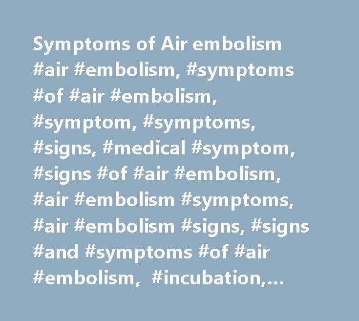 Symptoms of Air embolism #air #embolism, #symptoms #of #air #embolism, #symptom, #symptoms, #signs, #medical #symptom, #signs #of #air #embolism, #air #embolism #symptoms, #air #embolism #signs, #signs #and #symptoms #of #air #embolism, #incubation, #duration # http://wyoming.remmont.com/symptoms-of-air-embolism-air-embolism-symptoms-of-air-embolism-symptom-symptoms-signs-medical-symptom-signs-of-air-embolism-air-embolism-symptoms-air-embolism-signs-sign/  # Symptoms of Air embolism Symptoms…