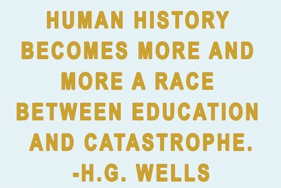 Human history becomes more and more a race between education and catastrophe. - H.G. Wells