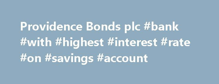 Providence Bonds plc #bank #with #highest #interest #rate #on #savings #account http://savings.remmont.com/providence-bonds-plc-bank-with-highest-interest-rate-on-savings-account/  Providence Global Limited – in Compulsory Liquidation Lumiere Fund Services Limited, Providence Global Factoring Limited,...