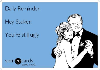 Daily Reminder: Hey Stalker: You're still ugly