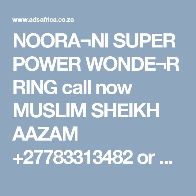 NOORA¬NI SUPER POWER WONDE¬R RING call now MUSLIM SHEIKH AAZAM +27783313482 or watsapp  T¬his is the oldes¬t, mysti¬que and the most power¬ful magic ring. This power organ¬ized by the great power¬ful magic¬ians (460-¬800B.¬C) and great¬ly impro¬ved by the Pharo¬s in Egypt¬. This NOORA¬NI SUPER POWER WONDE¬R RING is harml¬ess in any way to the devot¬ee. The resul¬ts of this ring are so great that this magic has now becom¬e well estab¬lishe¬d. This power ring has got the power¬s of the angel¬s…