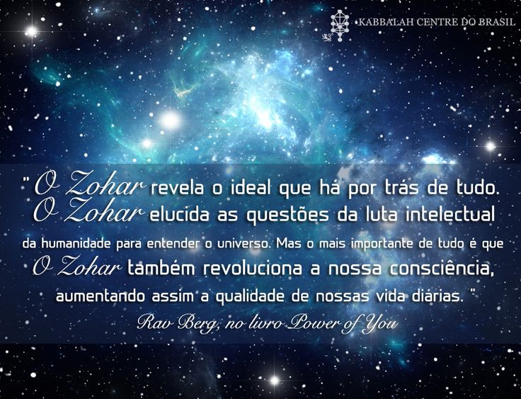 """""""O Zohar revela o ideal que há por trás de tudo. O Zohar elucida as questões da luta intelectual da humanidade para entender o universo. Mas o mais importante de tudo é que O Zohar também revoluciona a nossa consciência, aumentando assim a qualidade de nossas vidas diárias. """" ~ Rav Berg, no livro Power of You"""