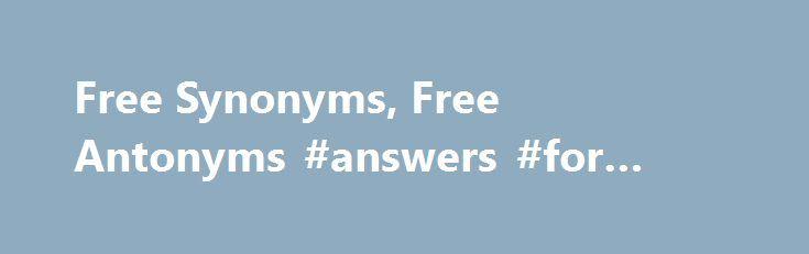 "Free Synonyms, Free Antonyms #answers #for #math http://answer.remmont.com/free-synonyms-free-antonyms-answers-for-math/  #free thesaurus dictionary # Word Origin & History free O.E. freo ""free, exempt from, not in bondage,"" also ""noble, joyful,"" from P.Gmc. *frijaz (cf. M.H.G. vri, Ger. frei, Du. vrij, Goth. freis ""free""), from PIE *prijos ""dear, beloved"" (cf. Skt. priyah ""own, dear, beloved,"" priyate ""loves;"" O.C.S. prijati ""to help,"" prijatelji ""friend;"" Welsh rhydd ""free""). […]"