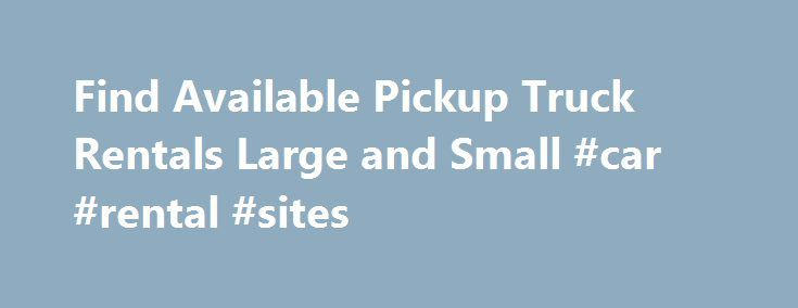 Find Available Pickup Truck Rentals Large and Small #car #rental #sites http://nef2.com/find-available-pickup-truck-rentals-large-and-small-car-rental-sites/  #pickup truck rental # Pickup Truck Rentals: A Cheaper Alternative To Professional Movers Moving homes is a harrowing business. There is so much to do and so much expense to take care of. In planning your budget for the move it is sensible to consider pick up truck rentals as a moving option. Pickup truck...