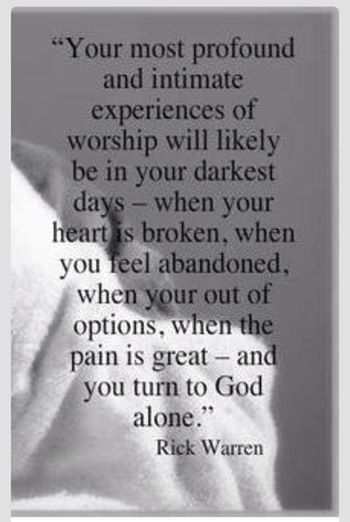 Your most profound and intimate experiences of worship will likely be in your darkest days... when your heart is broken... when you feel abandoned... when you're out of options... when the pain is great... and you turn to God alone.  ~Rick Warreb