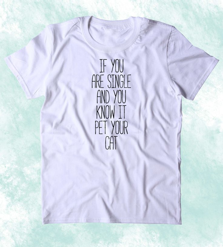 If You Are Single And You Know It Pet Your Cat Shirt Funny Relationship Boyfriend Kitten Lover Clothing Tumblr T-shirt