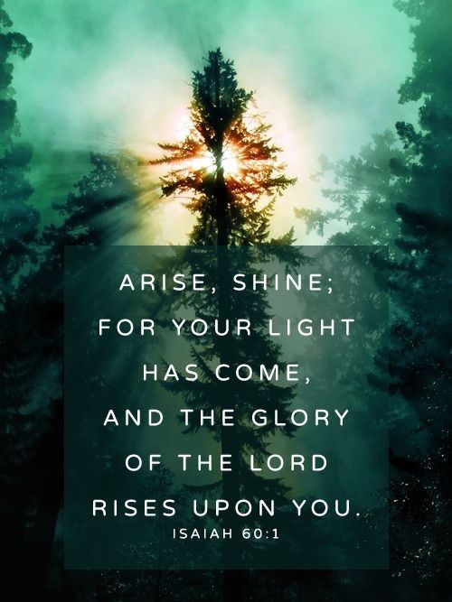 "wiirocku: Isaiah 60:1 (NIV) - ""Arise, shine, for your light has come, and the glory of the LORD rises upon you."
