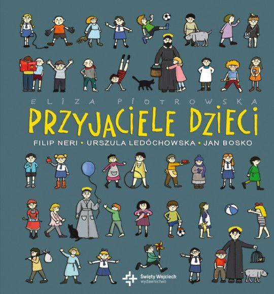 Przyjaciele dzieci. Filip Neri, Urszula Ledóchowska, Jan Bosko - Eliza Piotrowska