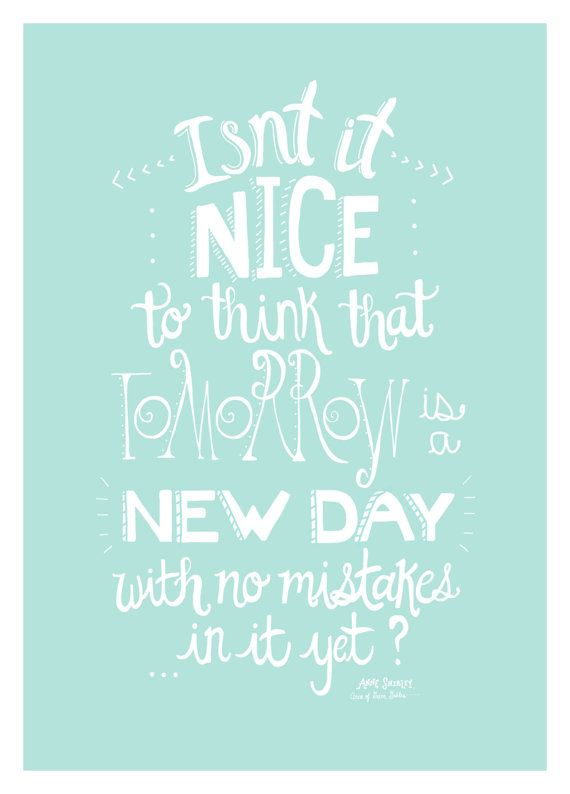 Anne of Green Gables. Isn't it nice to think that tomorrow is a new day with no mistakes in it yet?