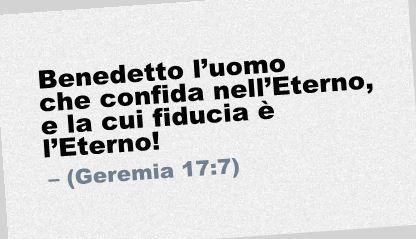 Benedetto l'uomo che confida nell'Eterno, e la cui fiducia è l'Eterno! (Geremia 17:7)